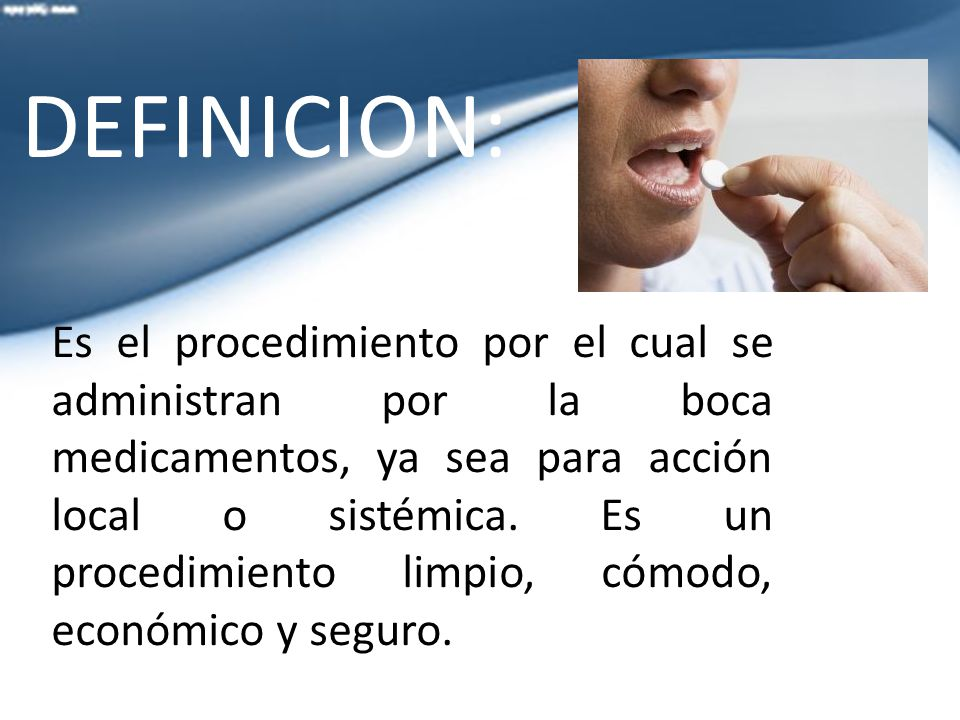 Es el procedimiento por el cual se administran por la boca medicamentos, ya sea para acción local o sistémica.
