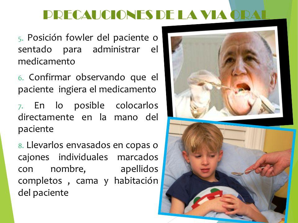 PRECAUCIONES DE LA VIA ORAL 5. Posición fowler del paciente o sentado para administrar el medicamento 6. Confirmar observando que el paciente ingiera