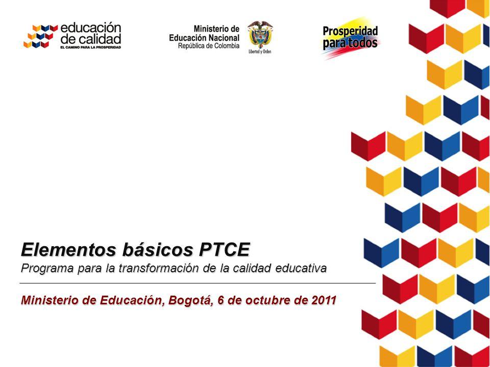 Elementos básicos PTCE Programa para la transformación de la calidad educativa Ministerio de Educación, Bogotá, 6 de octubre de 2011