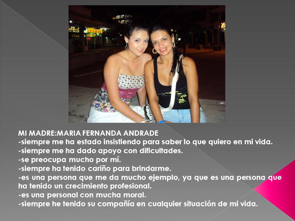 MI MADRE:MARIA FERNANDA ANDRADE -siempre me ha estado insistiendo para saber lo que quiero en mi vida.