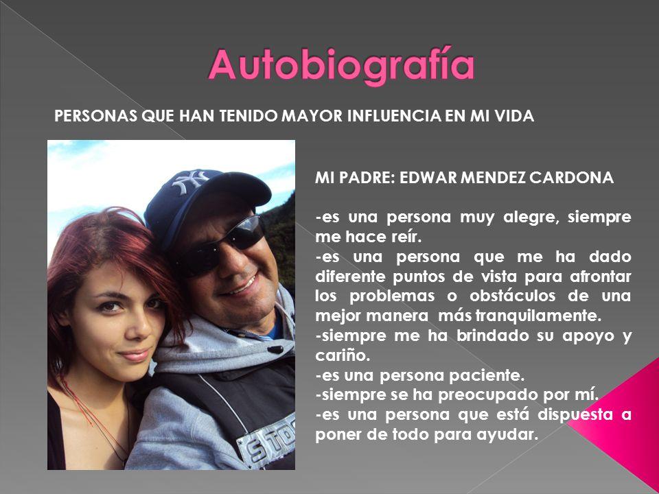 PERSONAS QUE HAN TENIDO MAYOR INFLUENCIA EN MI VIDA MI PADRE: EDWAR MENDEZ CARDONA -es una persona muy alegre, siempre me hace reír.