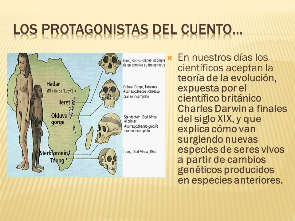  En nuestros días los científicos aceptan la teoría de la evolución, expuesta por el científico británico Charles Darwin a finales del siglo XIX, y que explica cómo van surgiendo nuevas especies de seres vivos a partir de cambios genéticos producidos en especies anteriores.