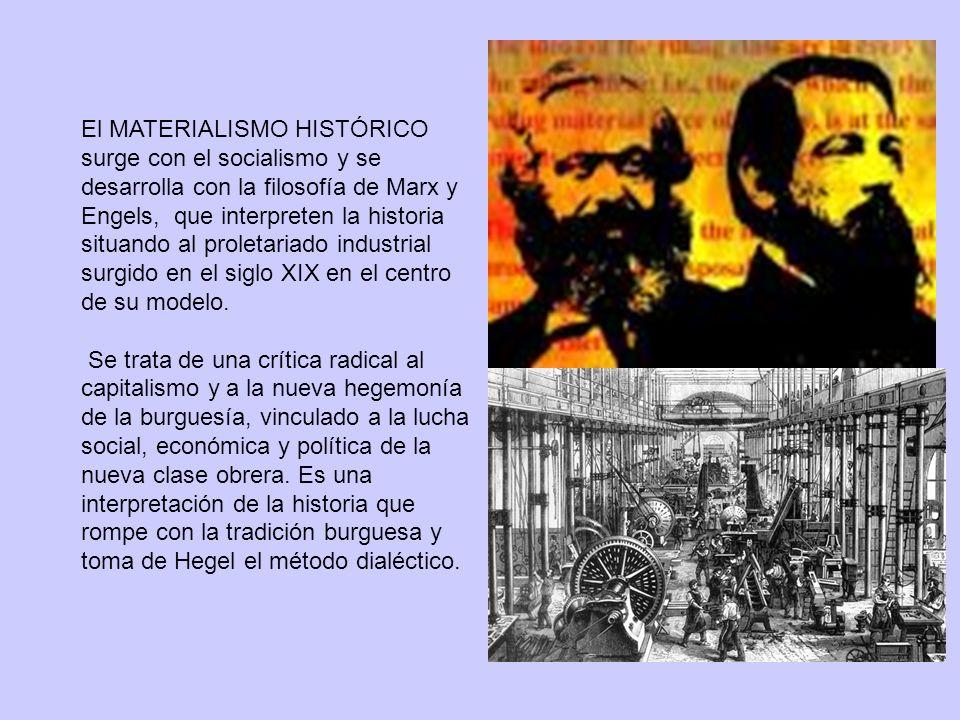 El MATERIALISMO HISTÓRICO surge con el socialismo y se desarrolla con la filosofía de Marx y Engels, que interpreten la historia situando al proletariado industrial surgido en el siglo XIX en el centro de su modelo.