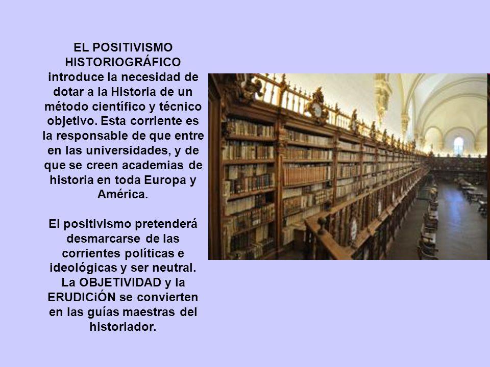 EL POSITIVISMO HISTORIOGRÁFICO introduce la necesidad de dotar a la Historia de un método científico y técnico objetivo.