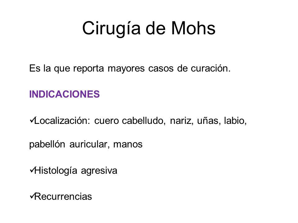 Cirugía de Mohs Es la que reporta mayores casos de curación. INDICACIONES Localización: cuero cabelludo, nariz, uñas, labio, pabellón auricular, manos