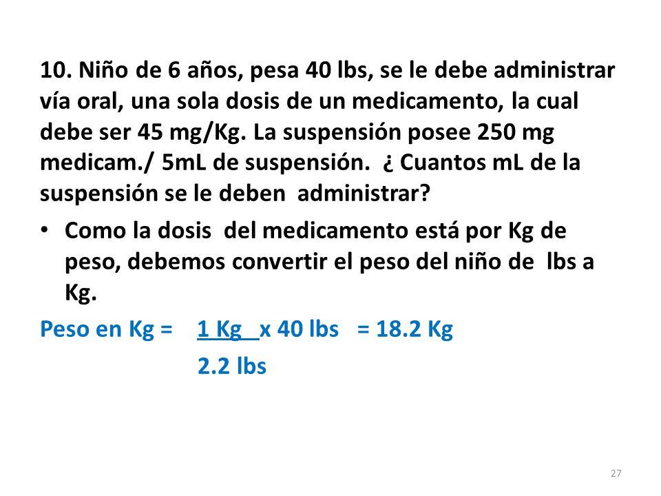 Calcular los mg del medicamento a administrarse: mg medicamento = 45 mg x 18.2Kg peso Kg de peso = 818.2 mg del medicamento.