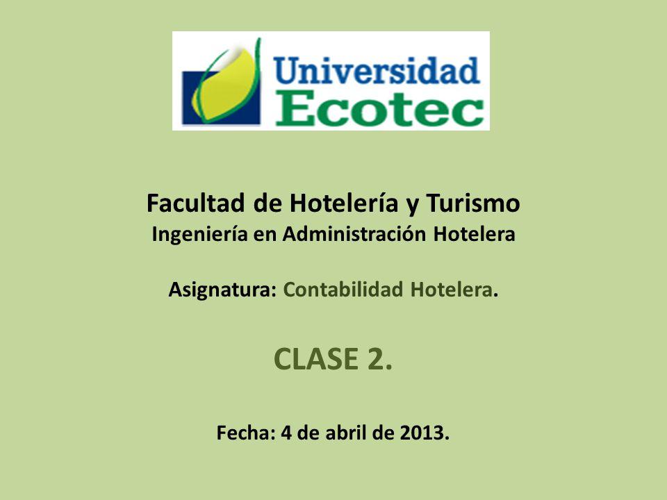 Facultad de Hotelería y Turismo Ingeniería en Administración Hotelera Asignatura: Contabilidad Hotelera. CLASE 2. Fecha: 4 de abril de 2013.
