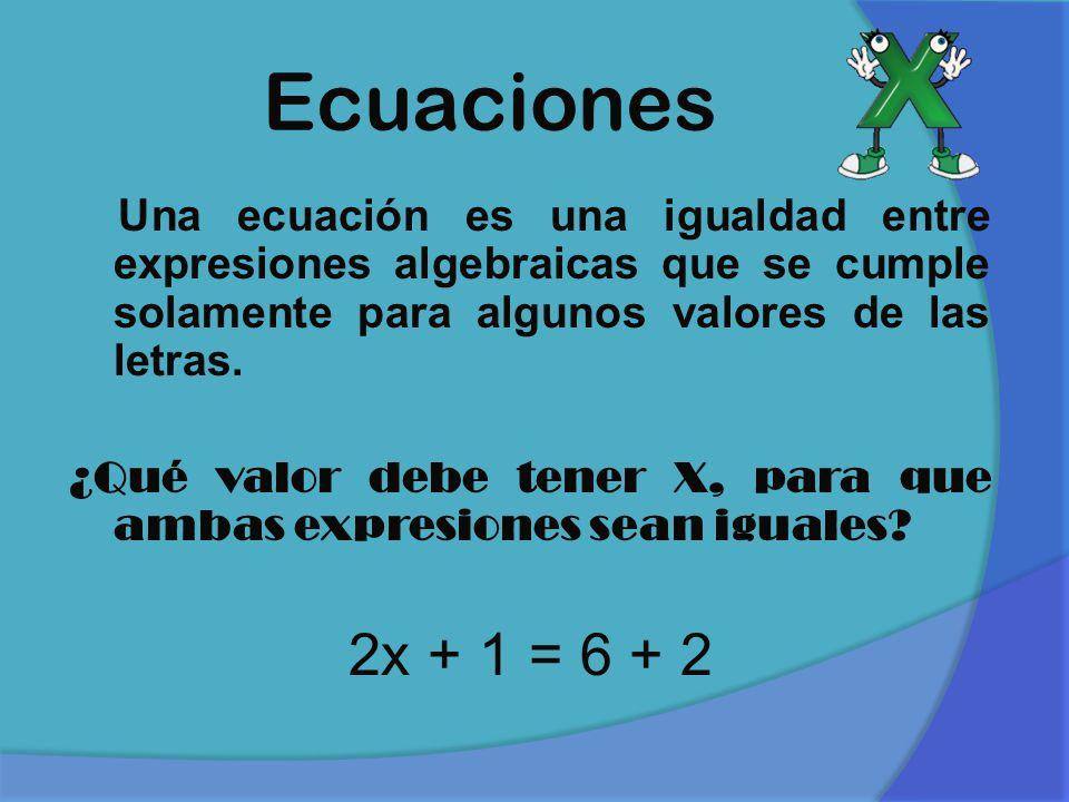 Ecuaciones Una ecuación es una igualdad entre expresiones algebraicas que se cumple solamente para algunos valores de las letras.