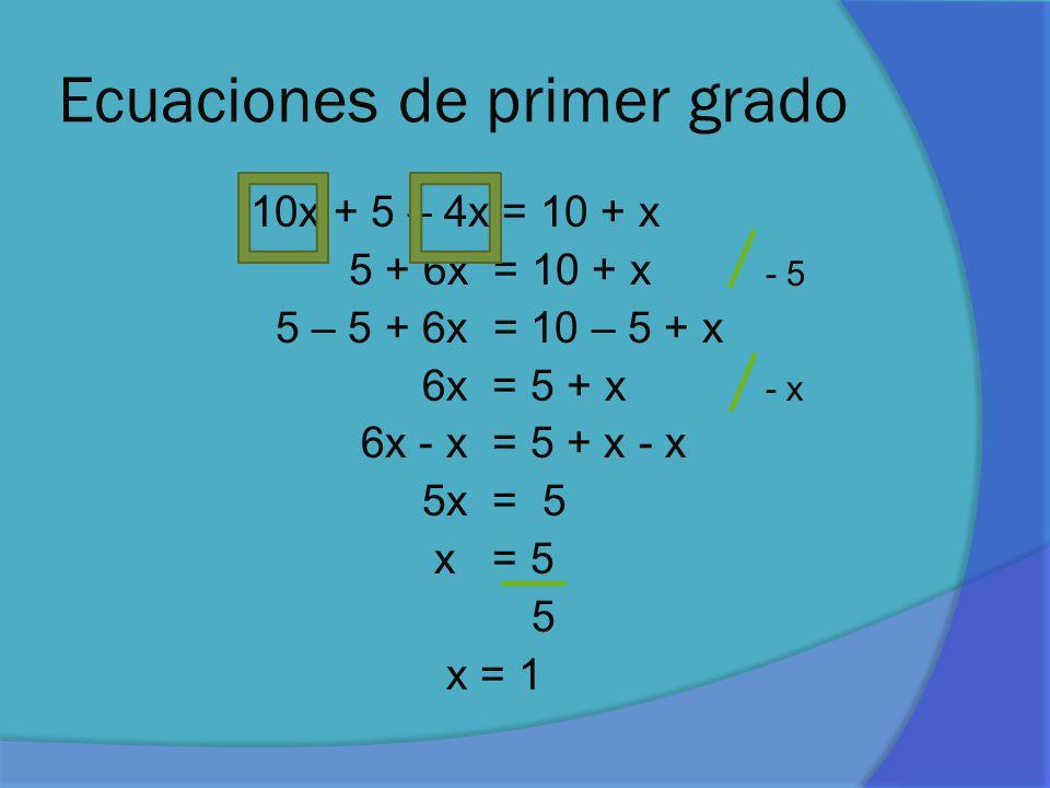 Ecuaciones de primer grado 10x + 5 – 4x = 10 + x 5 + 6x = 10 + x 5 – 5 + 6x = 10 – 5 + x 6x = 5 + x 6x - x = 5 + x - x 5x = 5 x = 5 5 x = 1 - 5 - x