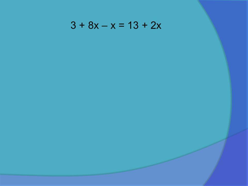 3 + 8x – x = 13 + 2x
