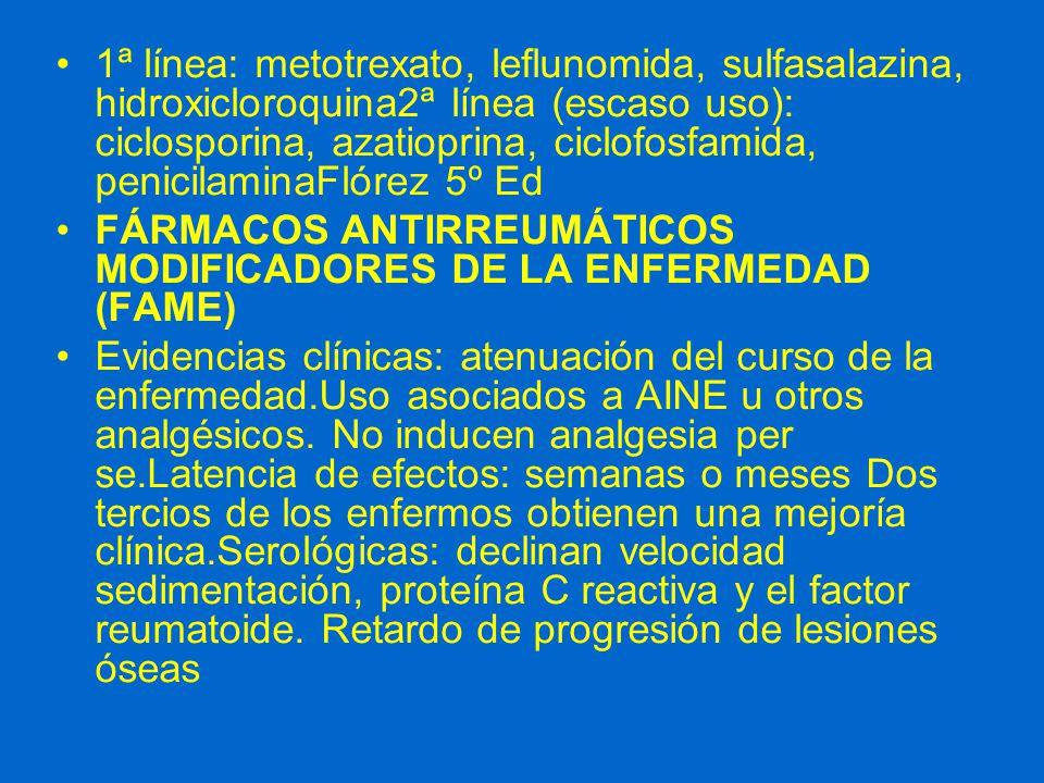 1ª línea: metotrexato, leflunomida, sulfasalazina, hidroxicloroquina2ª línea (escaso uso): ciclosporina, azatioprina, ciclofosfamida, penicilaminaFlórez 5º Ed FÁRMACOS ANTIRREUMÁTICOS MODIFICADORES DE LA ENFERMEDAD (FAME) Evidencias clínicas: atenuación del curso de la enfermedad.Uso asociados a AINE u otros analgésicos.