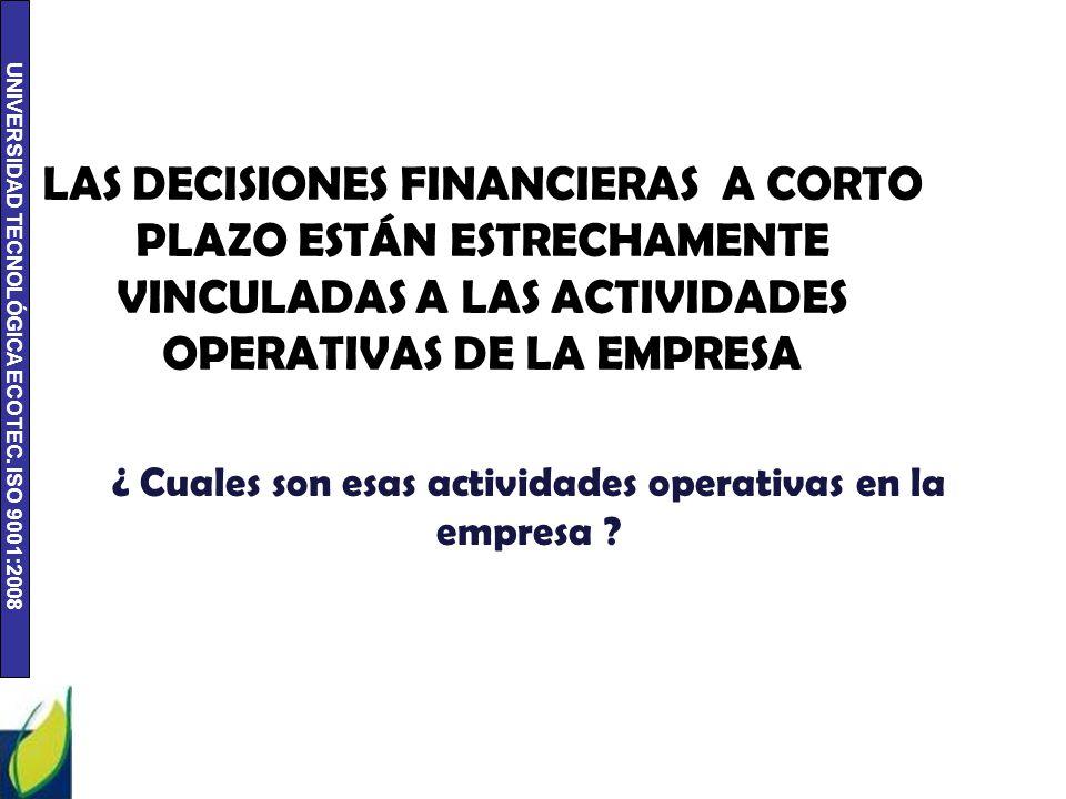 UNIVERSIDAD TECNOLÓGICA ECOTEC. ISO 9001:2008 LAS DECISIONES FINANCIERAS A CORTO PLAZO ESTÁN ESTRECHAMENTE VINCULADAS A LAS ACTIVIDADES OPERATIVAS DE