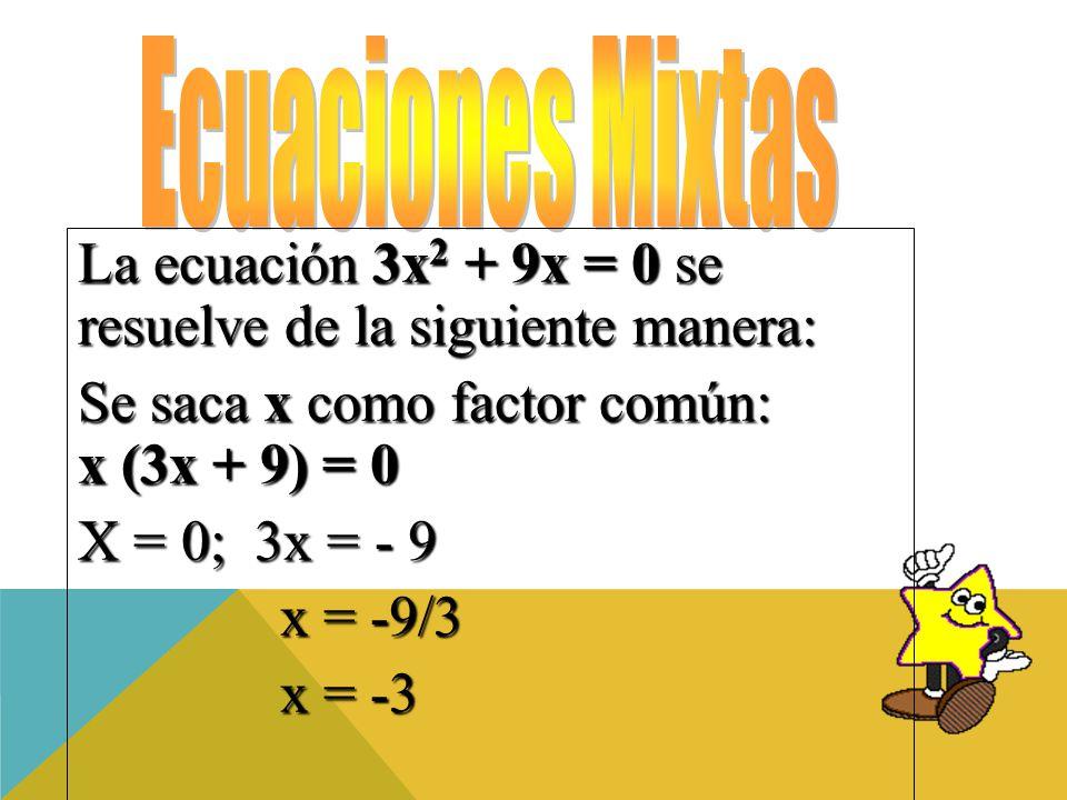 La ecuación 3x 2 + 9x = 0 se resuelve de la siguiente manera: Se saca x como factor común: x (3x + 9) = 0 X = 0; 3x = - 9 x = -9/3 x = -9/3 x = -3 x = -3
