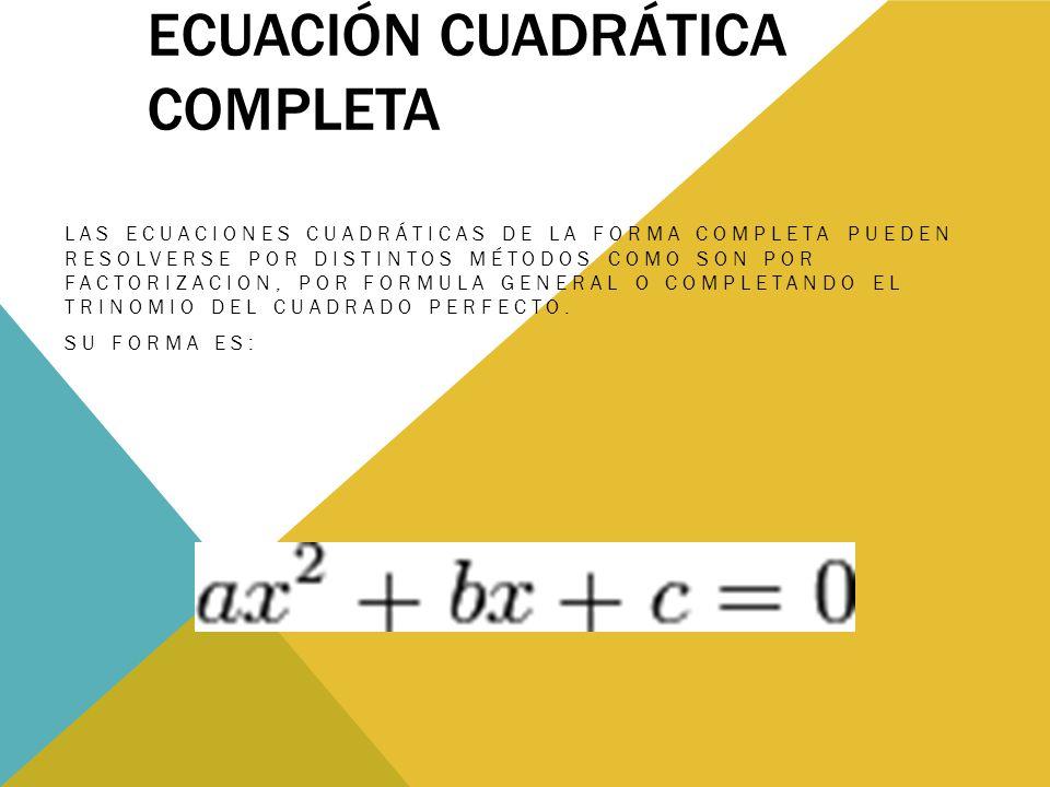 ECUACIÓN CUADRÁTICA COMPLETA LAS ECUACIONES CUADRÁTICAS DE LA FORMA COMPLETA PUEDEN RESOLVERSE POR DISTINTOS MÉTODOS COMO SON POR FACTORIZACION, POR FORMULA GENERAL O COMPLETANDO EL TRINOMIO DEL CUADRADO PERFECTO.