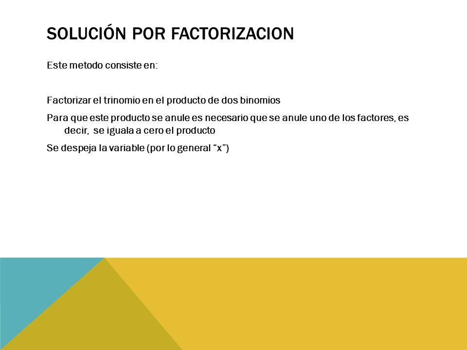 SOLUCIÓN POR FACTORIZACION Este metodo consiste en: Factorizar el trinomio en el producto de dos binomios Para que este producto se anule es necesario que se anule uno de los factores, es decir, se iguala a cero el producto Se despeja la variable (por lo general x )
