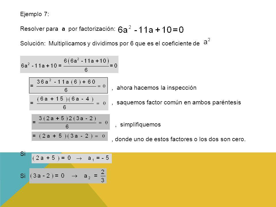 Ejemplo 7: Resolver para a por factorización: Solución: Multiplicamos y dividimos por 6 que es el coeficiente de, ahora hacemos la inspección, saquemos factor común en ambos paréntesis, simplifiquemos, donde uno de estos factores o los dos son cero.