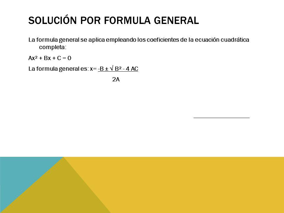 SOLUCIÓN POR FORMULA GENERAL La formula general se aplica empleando los coeficientes de la ecuación cuadrática completa: Ax² + Bx + C = 0 La formula general es: x= -B ± √ B² - 4 AC 2A