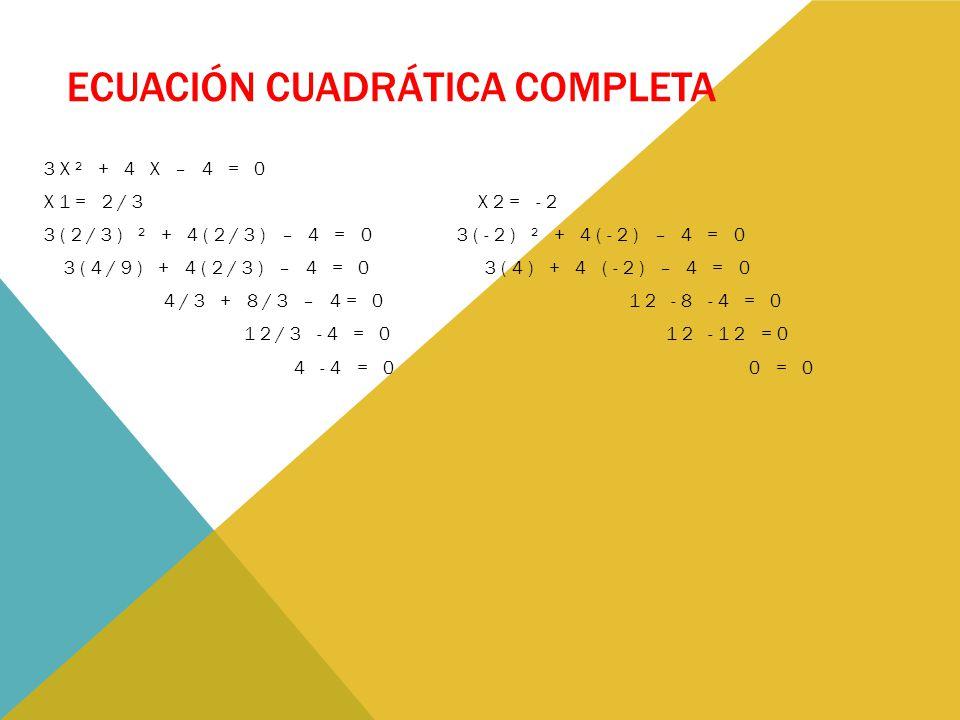ECUACIÓN CUADRÁTICA COMPLETA 3X² + 4 X – 4 = 0 X1= 2/3 X2= -2 3(2/3) ² + 4(2/3) – 4 = 0 3(-2) ² + 4(-2) – 4 = 0 3(4/9) + 4(2/3) – 4 = 0 3(4) + 4 (-2) – 4 = 0 4/3 + 8/3 – 4= 0 12 -8 -4 = 0 12/3 -4 = 0 12 -12 =0 4 -4 = 0 0 = 0