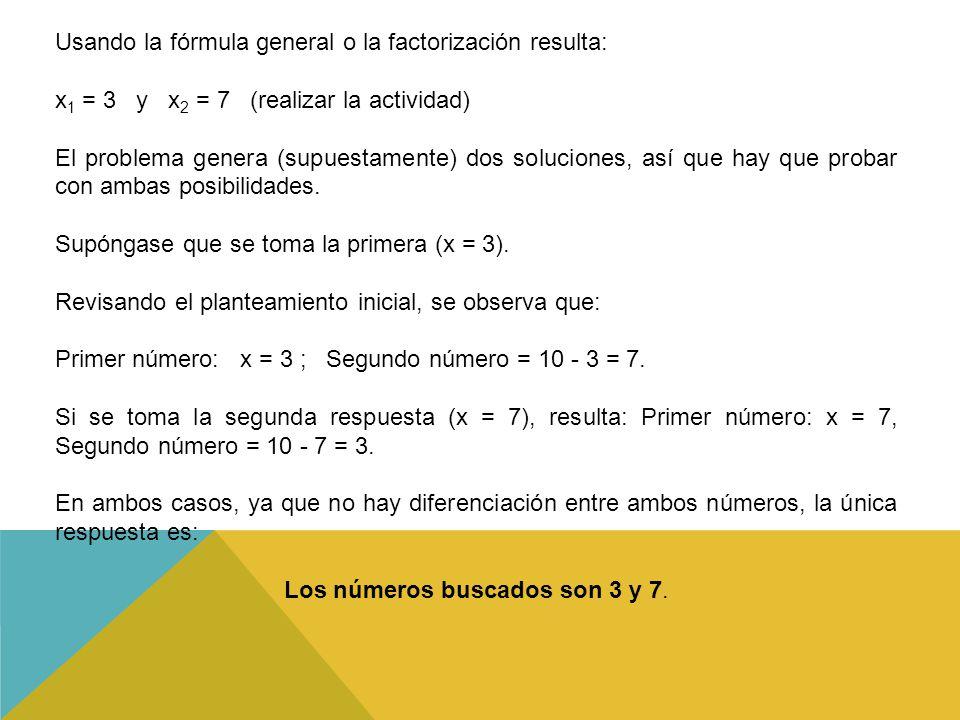 Usando la fórmula general o la factorización resulta: x 1 = 3 y x 2 = 7 (realizar la actividad) El problema genera (supuestamente) dos soluciones, así que hay que probar con ambas posibilidades.