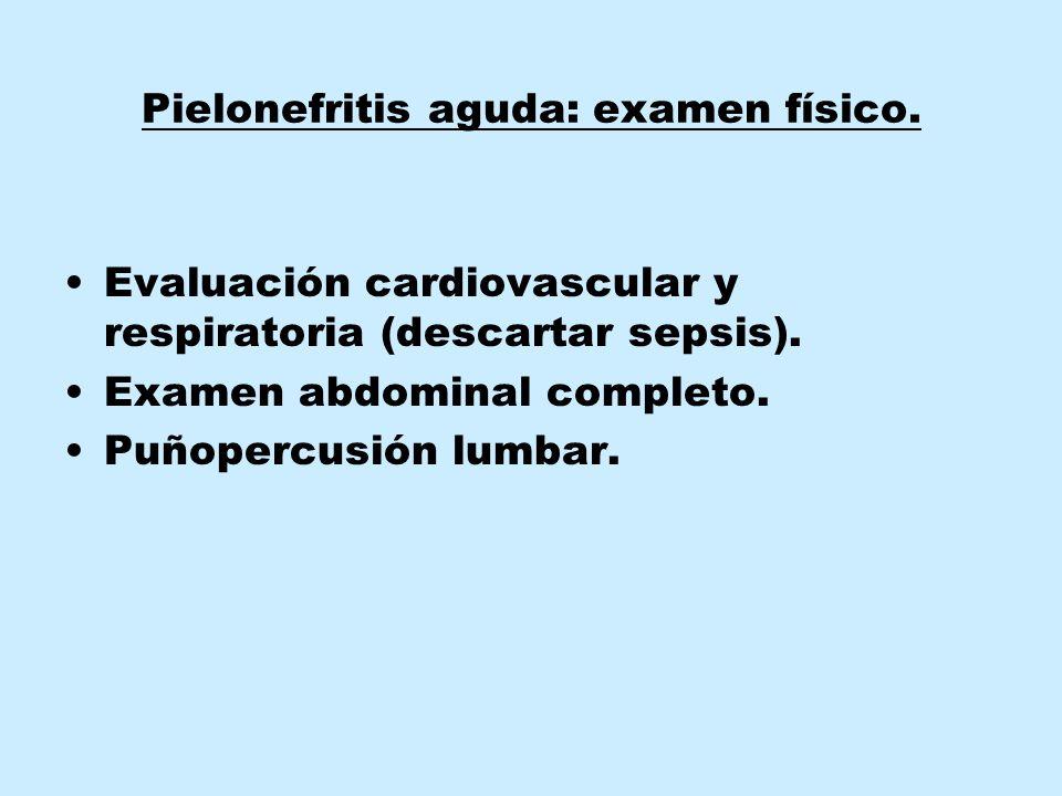 Pielonefritis aguda: examen físico.Evaluación cardiovascular y respiratoria (descartar sepsis).