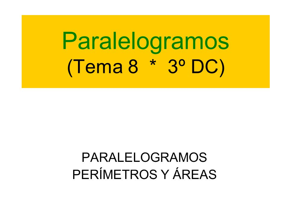 Paralelogramos (Tema 8 * 3º DC) PARALELOGRAMOS PERÍMETROS Y ÁREAS