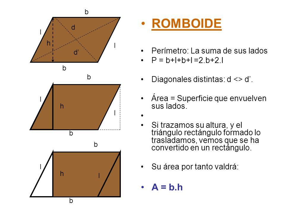 ROMBOIDE Perímetro: La suma de sus lados P = b+l+b+l =2.b+2.l Diagonales distintas: d <> d'. Área = Superficie que envuelven sus lados. Si trazamos su