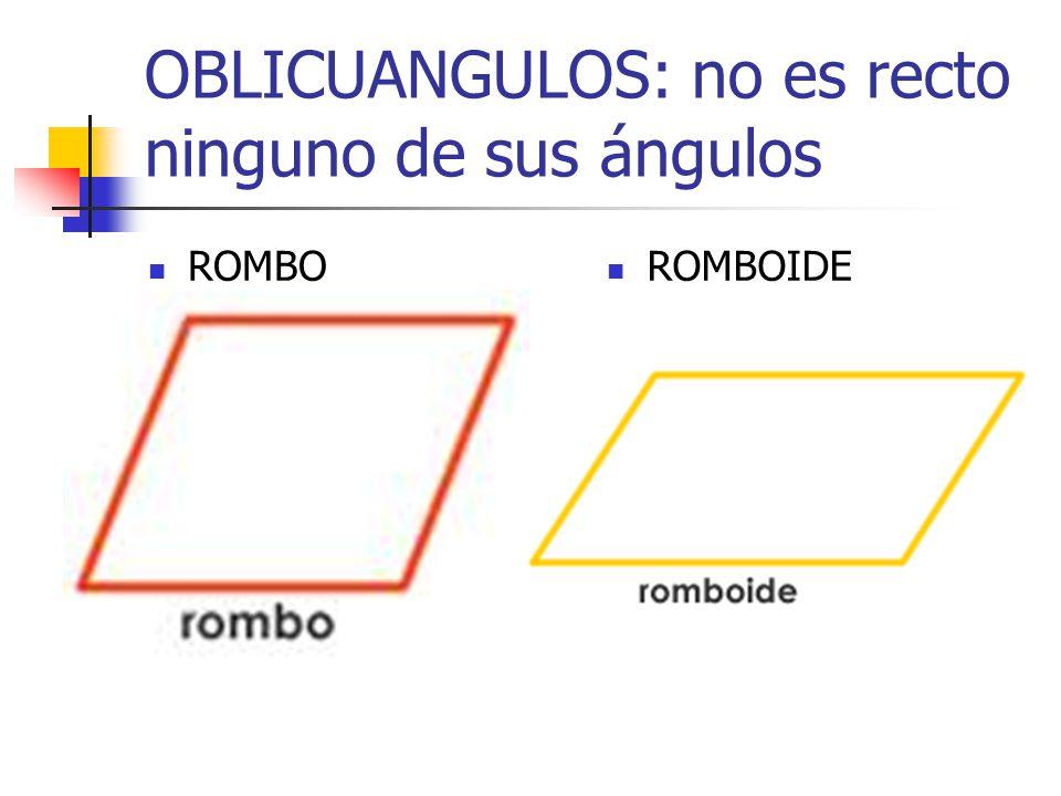 OBLICUANGULOS: no es recto ninguno de sus ángulos ROMBO ROMBOIDE
