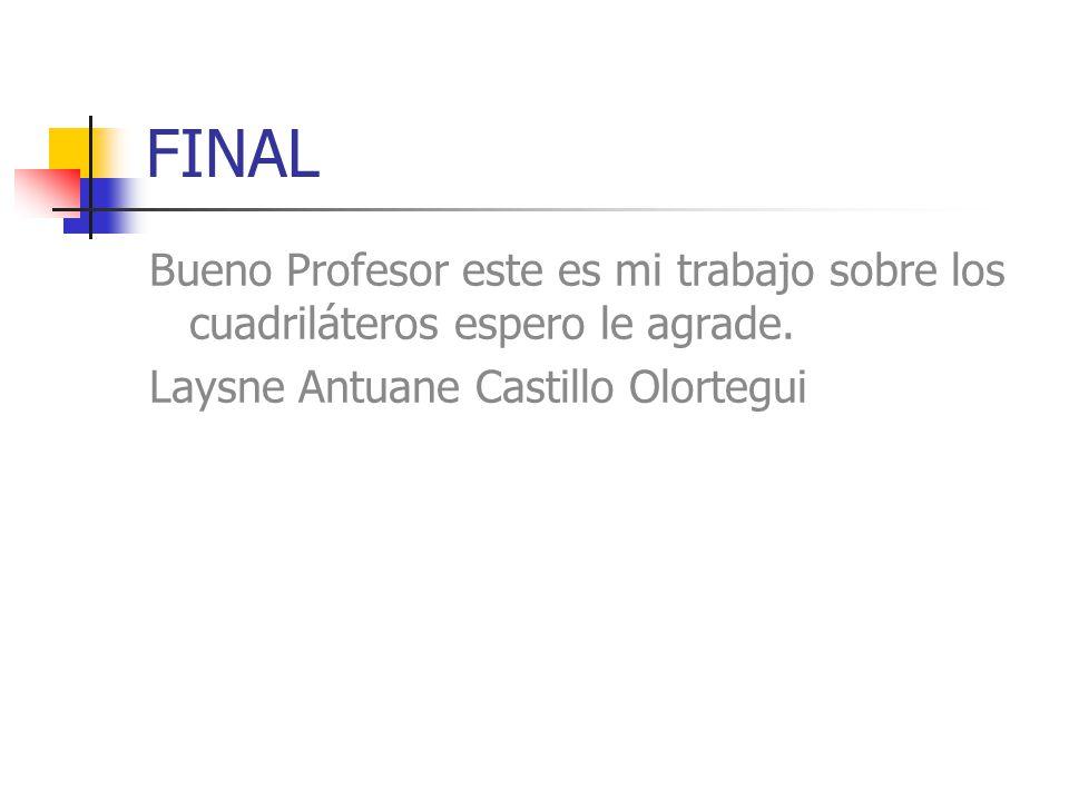 FINAL Bueno Profesor este es mi trabajo sobre los cuadriláteros espero le agrade. Laysne Antuane Castillo Olortegui