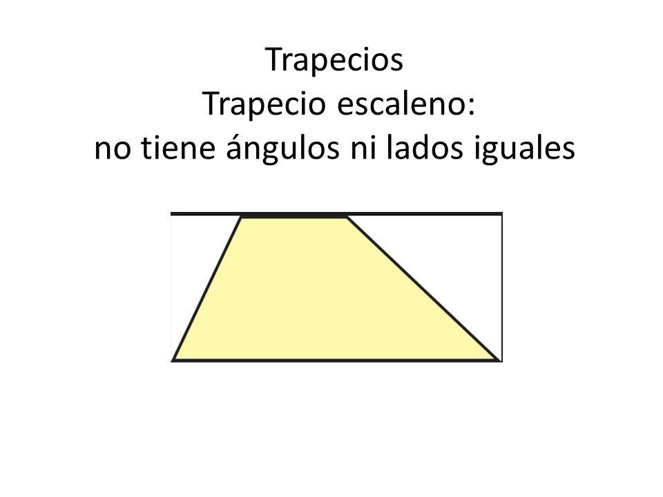 Trapecios Trapecio escaleno: no tiene ángulos ni lados iguales