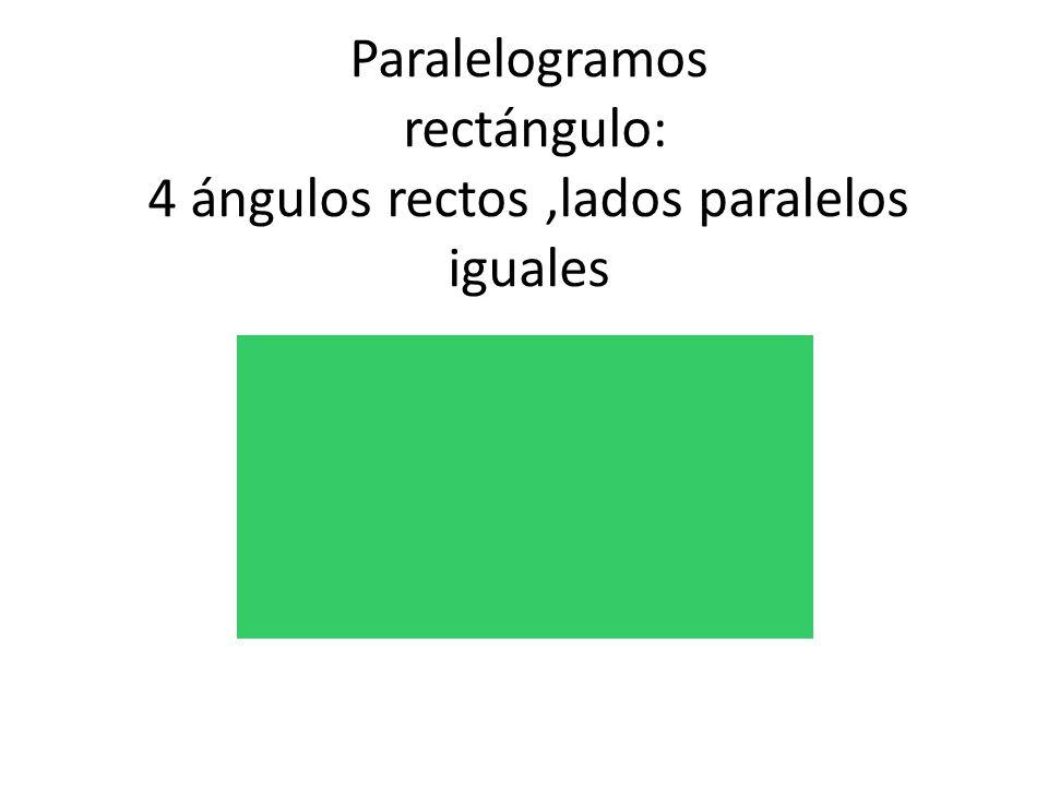 Paralelogramos rectángulo: 4 ángulos rectos,lados paralelos iguales