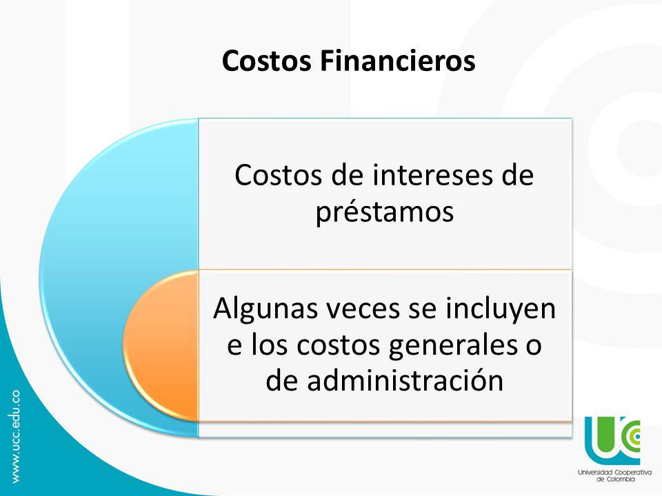 Costos de intereses de préstamos Algunas veces se incluyen e los costos generales o de administración Costos Financieros