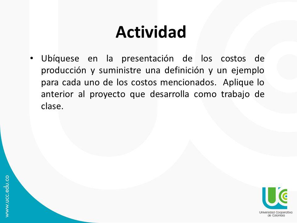 Actividad Ubíquese en la presentación de los costos de producción y suministre una definición y un ejemplo para cada uno de los costos mencionados.