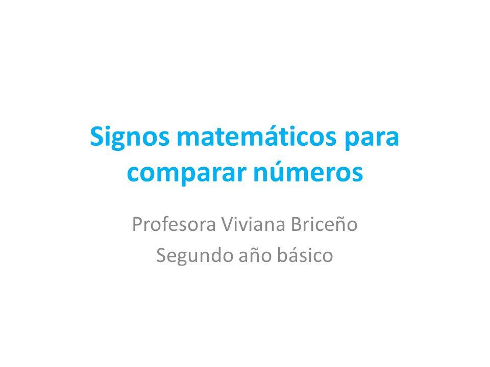Signos matemáticos para comparar números Profesora Viviana Briceño Segundo año básico