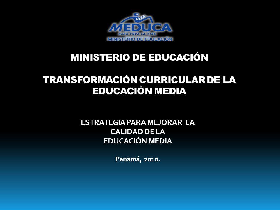 MINISTERIO DE EDUCACIÓN TRANSFORMACIÓN CURRICULAR DE LA EDUCACIÓN MEDIA ESTRATEGIA PARA MEJORAR LA CALIDAD DE LA EDUCACIÓN MEDIA Panamá, 2010.