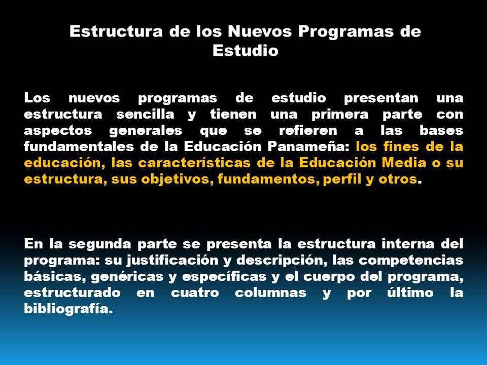 Estructura de los Nuevos Programas de Estudio Los nuevos programas de estudio presentan una estructura sencilla y tienen una primera parte con aspectos generales que se refieren a las bases fundamentales de la Educación Panameña: los fines de la educación, las características de la Educación Media o su estructura, sus objetivos, fundamentos, perfil y otros.