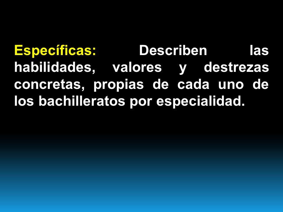 Específicas: Describen las habilidades, valores y destrezas concretas, propias de cada uno de los bachilleratos por especialidad.