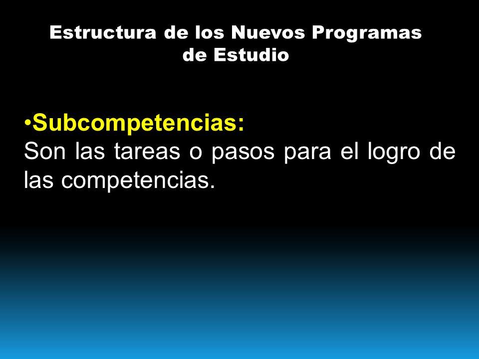 Estructura de los Nuevos Programas de Estudio Subcompetencias: Son las tareas o pasos para el logro de las competencias.