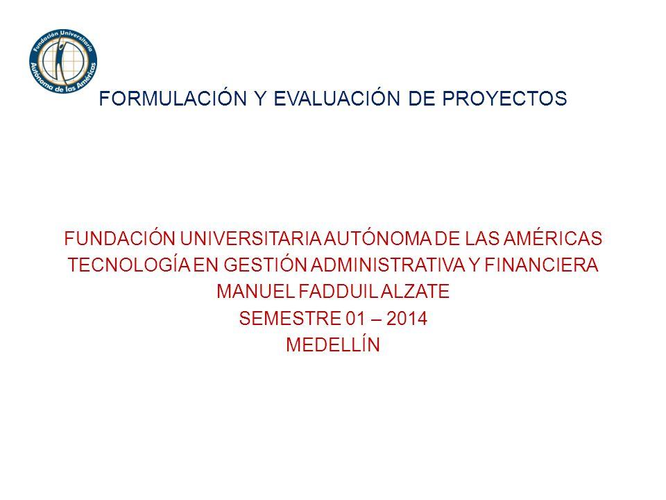 FORMULACIÓN Y EVALUACIÓN DE PROYECTOS FUNDACIÓN UNIVERSITARIA AUTÓNOMA DE LAS AMÉRICAS TECNOLOGÍA EN GESTIÓN ADMINISTRATIVA Y FINANCIERA MANUEL FADDUIL ALZATE SEMESTRE 01 – 2014 MEDELLÍN