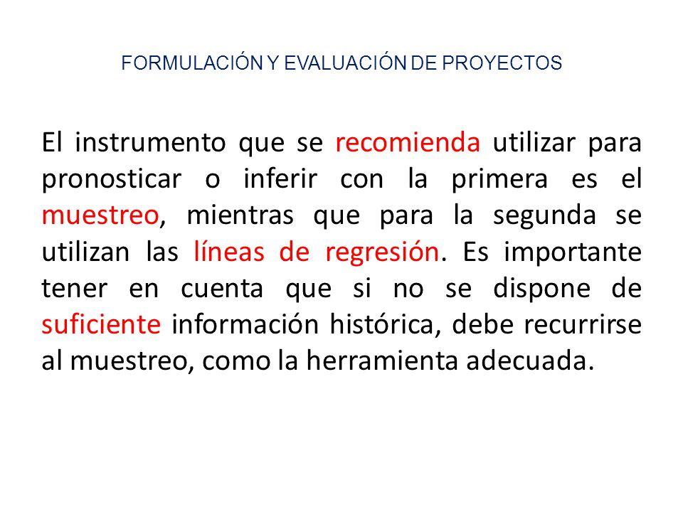 FORMULACIÓN Y EVALUACIÓN DE PROYECTOS El instrumento que se recomienda utilizar para pronosticar o inferir con la primera es el muestreo, mientras que para la segunda se utilizan las líneas de regresión.