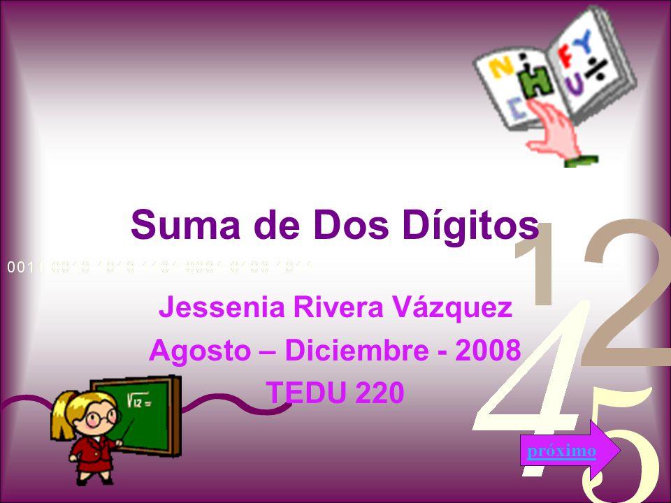 Suma de Dos Dígitos Jessenia Rivera Vázquez Agosto – Diciembre - 2008 TEDU 220 próximo