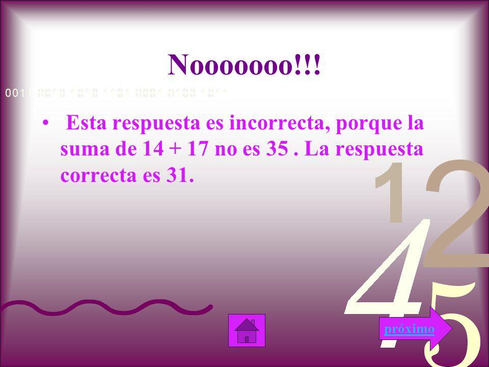 Siiiiii!!! Esta respuesta es correcta, porque la suma de 14 + 17 es 31. próximo