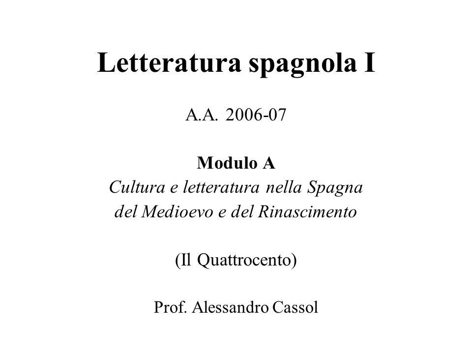 Letteratura spagnola I A.A. 2006-07 Modulo A Cultura e letteratura nella Spagna del Medioevo e del Rinascimento (Il Quattrocento) Prof. Alessandro Cas