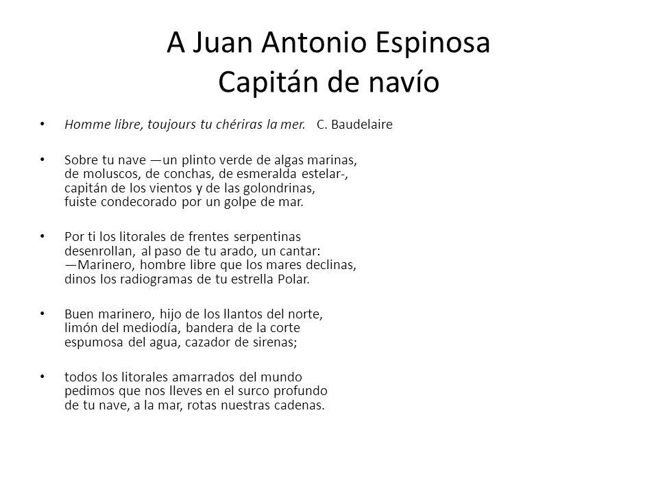A Juan Antonio Espinosa Capitán de navío Homme libre, toujours tu chériras la mer. C. Baudelaire Sobre tu nave un plinto verde de algas marinas, de mo