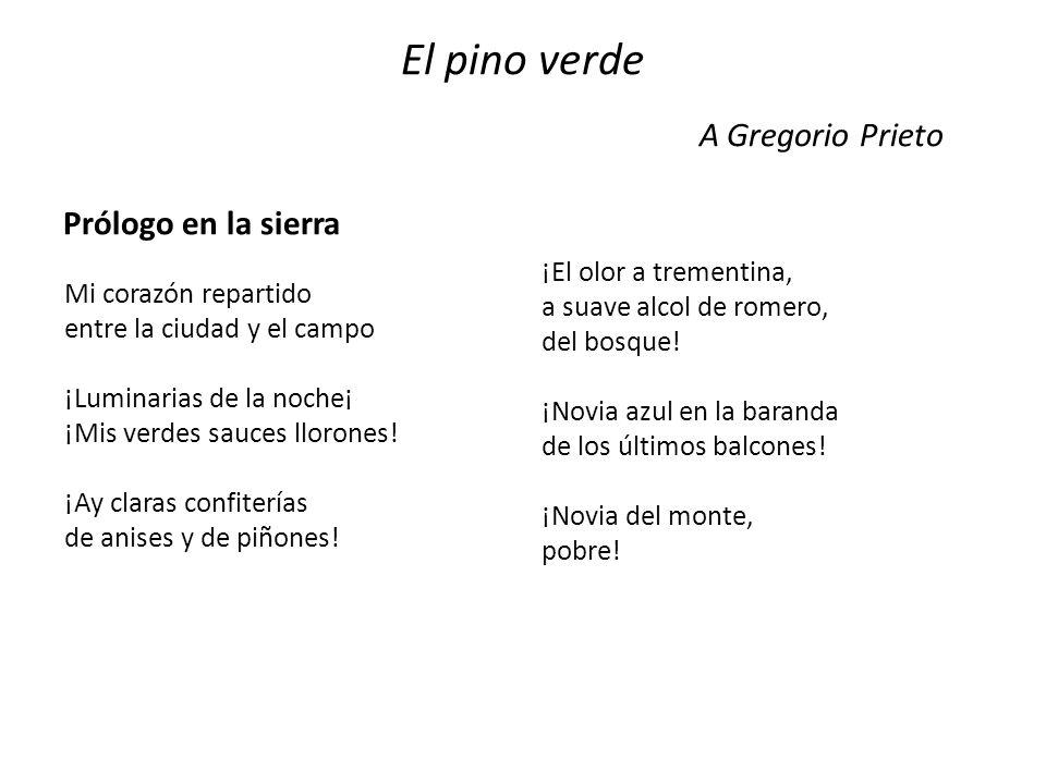 El pino verde A Gregorio Prieto Prólogo en la sierra Mi corazón repartido entre la ciudad y el campo ¡Luminarias de la noche¡ ¡Mis verdes sauces lloro