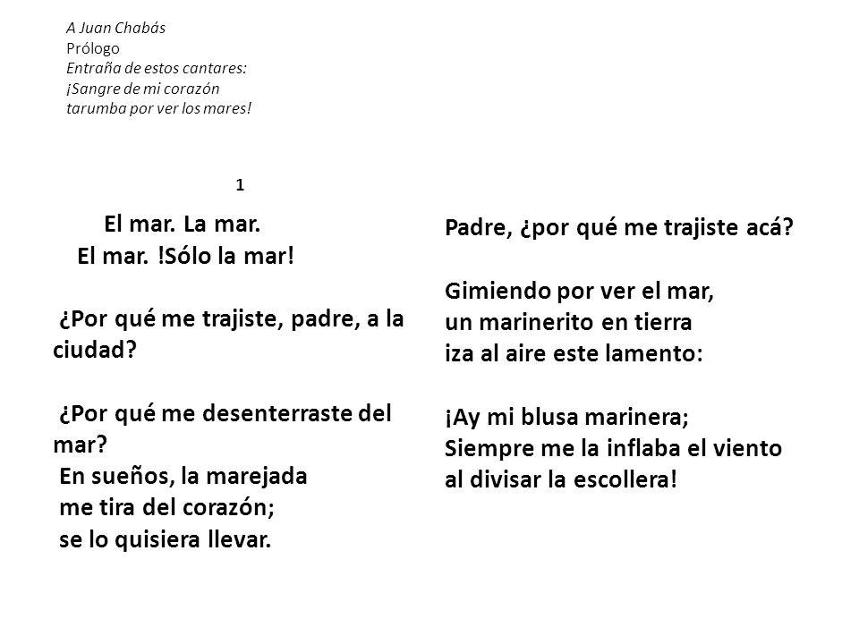 A Juan Chabás Prólogo Entraña de estos cantares: ¡Sangre de mi corazón tarumba por ver los mares! 1 El mar. La mar. El mar. !Sólo la mar! ¿Por qué me