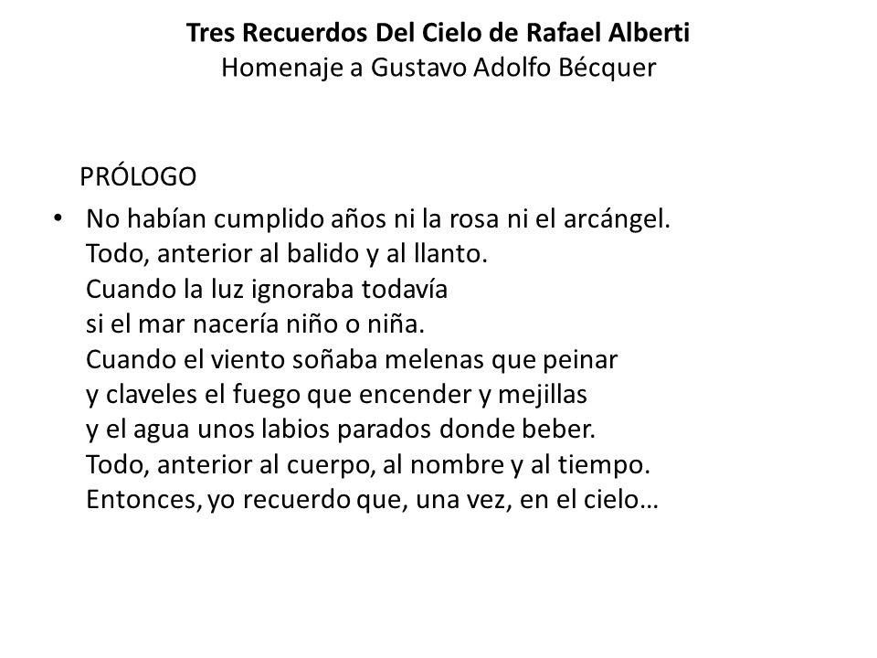 Tres Recuerdos Del Cielo de Rafael Alberti Homenaje a Gustavo Adolfo Bécquer PRÓLOGO No habían cumplido años ni la rosa ni el arcángel. Todo, anterior