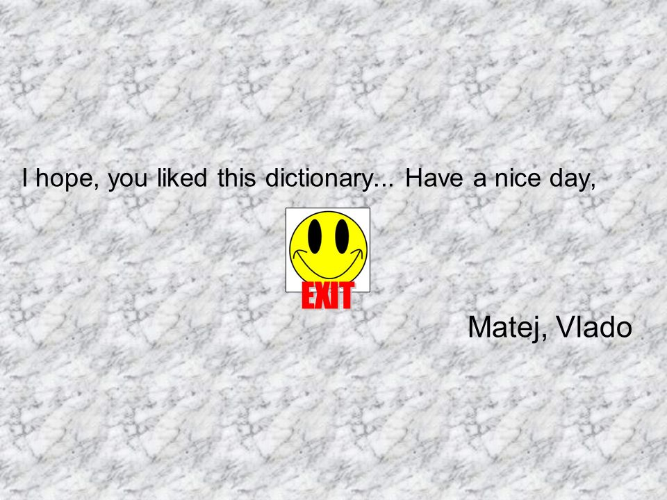 I hope, you liked this dictionary... Have a nice day, Matej, Vlado