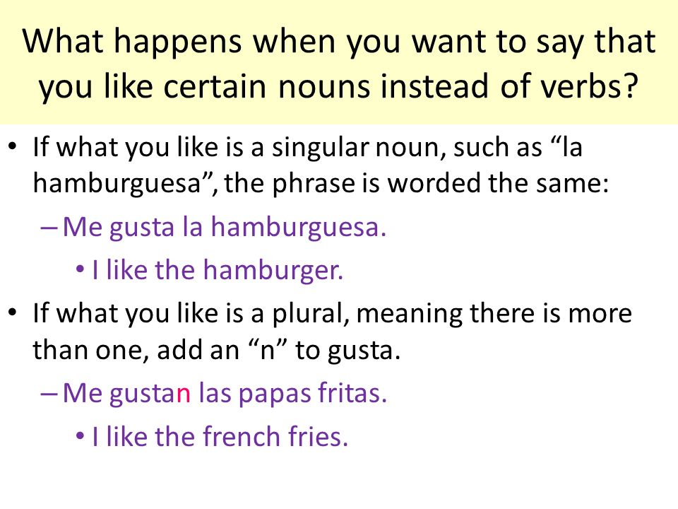 What happens when you want to say that you like certain nouns instead of verbs? If what you like is a singular noun, such as la hamburguesa, the phras
