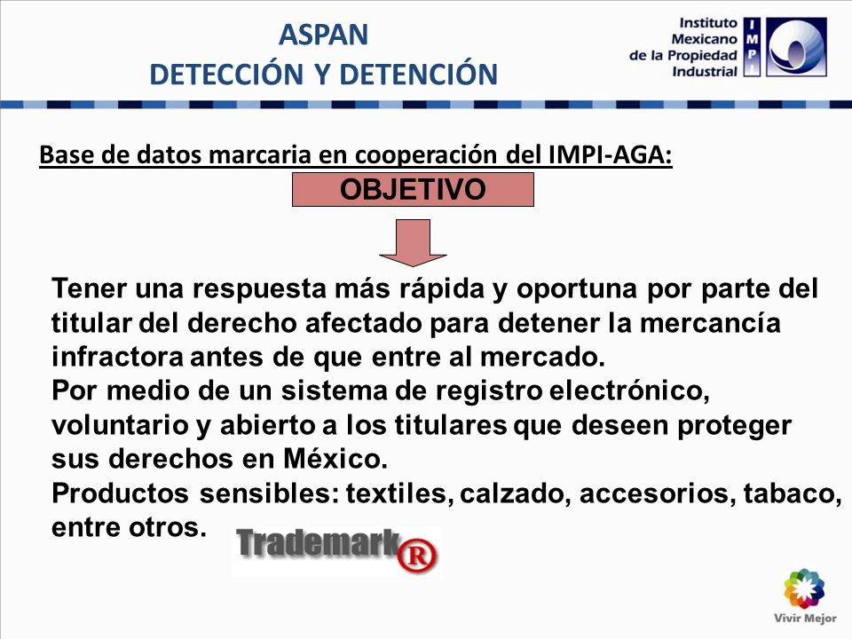 ASPAN DETECCIÓN Y DETENCIÓN Base de datos marcaria en cooperación del IMPI-AGA: OBJETIVO Tener una respuesta más rápida y oportuna por parte del titular del derecho afectado para detener la mercancía infractora antes de que entre al mercado.
