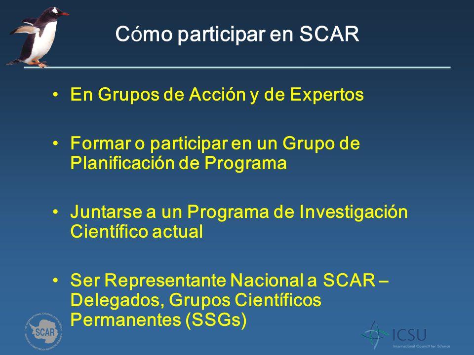 C ó mo participar en SCAR En Grupos de Acción y de Expertos Formar o participar en un Grupo de Planificación de Programa Juntarse a un Programa de Investigación Científico actual Ser Representante Nacional a SCAR – Delegados, Grupos Científicos Permanentes (SSGs)